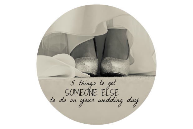5 things to get someone else to do on your wedding day
